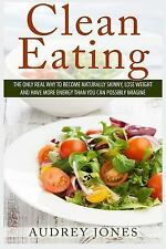 Clean Eating : How to Clean up Your Diet, Lose Weight and Feel Amazing! by...