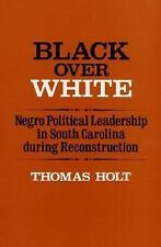 Black over White: Negro Political Leadership in South Carolina During Reconstruc
