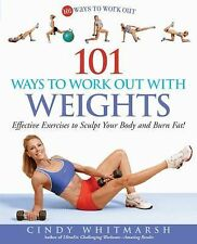 101 Ways to Work Out with Weights : Effective Exercises to Sculpt Your Body...