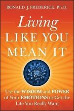 Living Like You Mean It: Use the Wisdom and Power of Your Emotions to Get the Li