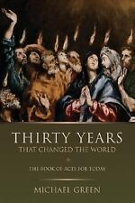 Thirty Years That Changed the World : The Book of Acts for Today by Michael...
