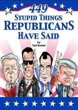 449 Stupid Things Republicans Have Said by Rueter, Ted