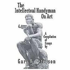 The Intellectual Handyman on Art : A Compilation of Essays by Gary R....