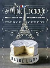 The Whole Fromage: Adventures in the Delectable World of French Cheese by Lison