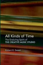 All Kinds of Time : The Enduring Spirit of the Creative Music Studio by...