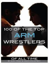 100 of the Top Arm Wrestlers of All Time by Alex Trost and Vadim Kravetsky...