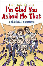 I'm Glad You Asked Me That: Irish Political Quotations, Eoghan Corry, Very Good