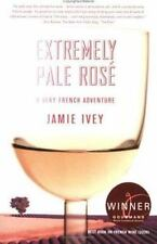 Extremely Pale Rosé: A Very French Adventure by Ivey, Jamie