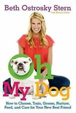 Oh My Dog: How to Choose, Train, Groom, Nurture, Feed, and Care for Your New Be