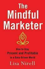 The Mindful Marketer : How to Stay Present and Profitable in a Data-Driven...
