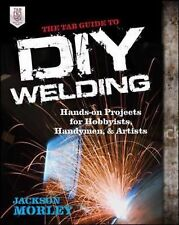 The TAB Guide to DIY Welding : Hands-On Projects for Hobbyists, Handymen, and...