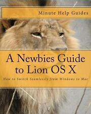 A Newbies Guide to Lion OS X : How to Switch Seamlessly from Windows to Mac...
