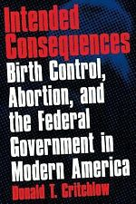 Intended Consequences : Birth Control, Abortion, and the Federal Government...