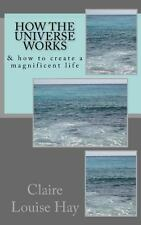 How the Universe Works : & How to Create a Magnificent Life by Claire Hay...