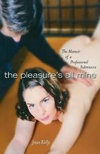 The Pleasure's All Mine : A Memoir of a Professional Submissive by Joan Kelly...