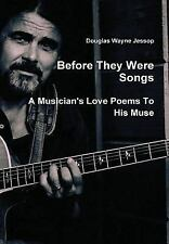 Before They Were Songs : A Musician's Love Poems to His Muse by Douglas...