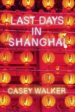 Last Days in Shanghai by Casey Walker (2014, Hardcover)