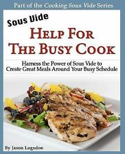 Sous Vide: Help for the Busy Cook : Harness the Power of Sous Vide to Create...