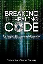 Breaking the Healing Code by Christopher-Charles Chaney (2015, Paperback)