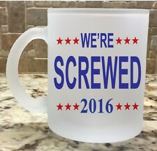 Frosted Glass Coffee Tea Mug Cup 10oz We're Screwed 2016 Funny New