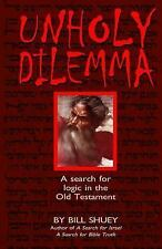 Unholy Dilemma : A Search for Logic in the Old Testament by Bill Shuey (2015,...