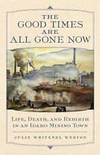 The Good Times Are All Gone Now : Life, Death, and Rebirth in an Idaho Mining...