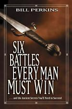 Six Battles Every Man Must Win : ...And the Ancient Secrets You'll Need to...
