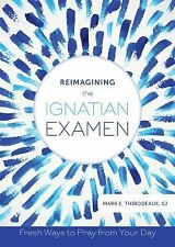 Reimagining the Ignatian Examen : Fresh Ways to Pray from Your Day by Mark E....