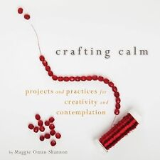 Crafting Calm : Projects and Practices for Creativity and Contemplation by...