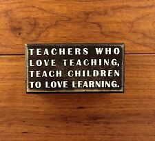 TEACHERS WHO LOVE TEACHING... wooden box sign 5 x 2-1/2 Primitives by Kathy
