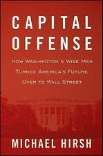 Capital Offense: How Washington's Wise Men Turned America's Future Over to Wall