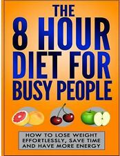 The 8 Hour Diet for Busy People : How to Lose Weight Effortlessly, Save Time...