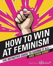 How to Win at Feminism : The Definitive Guide to Having It All--And Then...