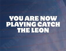 YOU ARE NOW PLAYING CATCH THE LEON Funny Seat Car/Window/Bumper Sticker/Decal