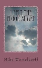 I Felt the Floor Shake : A Man's Walk with God by Mike Womeldorff (2013,...