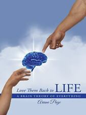 Love Them Back to Life : A Brain Theory of Everything by Ariane Page (2014,...