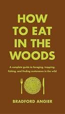 How to Eat in the Woods : A Complete Guide to Foraging, Trapping, Fishing,...