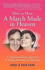 How to Have A Match Made in Heaven: A Transformational Approach to Dating, Relat