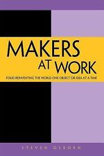 Makers at Work : Folks Reinventing the World One Object or Idea at a Time by...