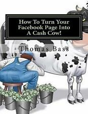 How to Turn Your Facebook Page into a Cash Cow! by Thomas Bass (2014, Paperback)