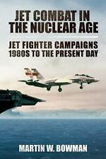 Jet Combat in the Nuclear Age : Jet Fighter Campaigns--1980s to the Present...