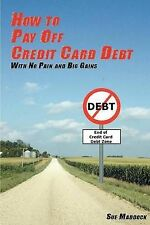 How to Pay Off Credit Card Debt: With No Pain and Big Gains by MS Sue Maddock...