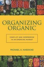 Organizing Organic : Conflict and Compromise in an Emerging Market by Michael...