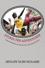 Etoma the Adventurer : The Incredible Escapade of a Ten Year Old Boy by...