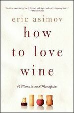 How to Love Wine : A Memoir and Manifesto by Eric Asimov (2014, Paperback)
