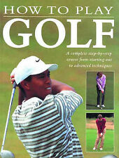 How to Play Golf: A Complete Step-by-step Course from Starting Out to Advance Te