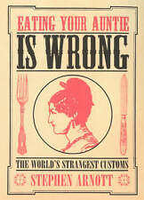 Eating Your Auntie is Wrong: The World's Strangest Customs by Stephen Arnott...