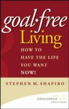Goal-Free Living : How to Have the Life You Want NOW! by Stephen M. Shapiro1st
