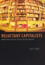 Reluctant Capitalists: Bookselling and the Culture of Consumption, Miller, Laura