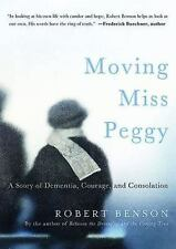Moving Miss Peggy : A Story of Dementia, Courage and Consolation by R. Benson...